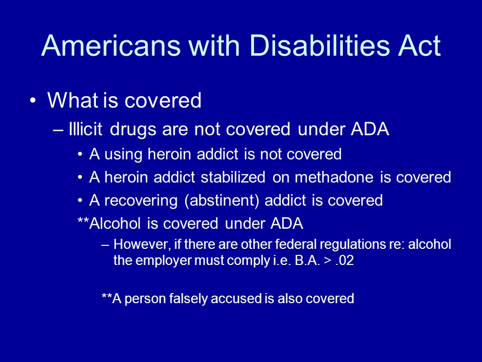 Americans with Disabilities Act What is covered –Illicit drugs are not covered under ADA A using heroin addict is not covered A heroin addict stabiliz