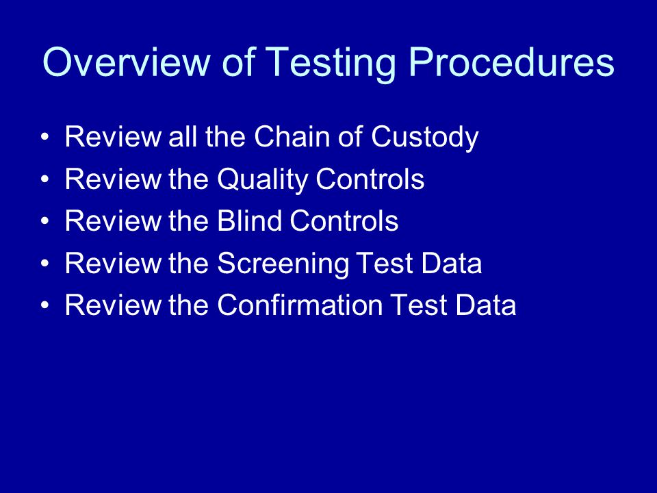 Overview of Testing Procedures Review all the Chain of Custody Review the Quality Controls Review the Blind Controls Review the Screening Test Data Re