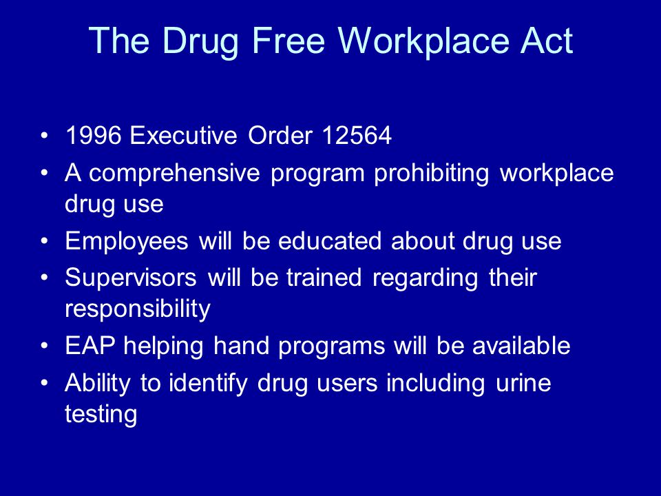 The Drug Free Workplace Act 1996 Executive Order 12564 A comprehensive program prohibiting workplace drug use Employees will be educated about drug us