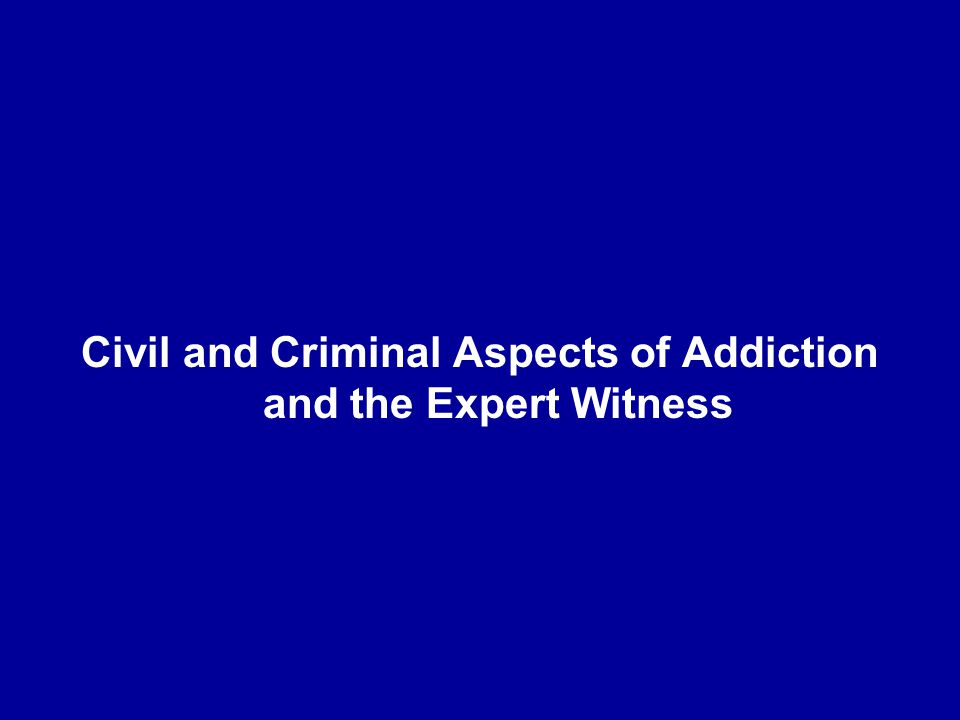 Civil and Criminal Aspects of Addiction and the Expert Witness