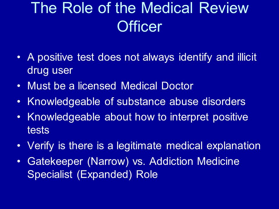 The Role of the Medical Review Officer A positive test does not always identify and illicit drug user Must be a licensed Medical Doctor Knowledgeable