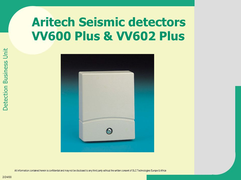 2/24/00 All information contained herein is confidential and may not be disclosed to any third party without the written consent of SLC Technologies Europe & Africa Detection Business Unit Aritech Seismic detectors VV600 Plus & VV602 Plus