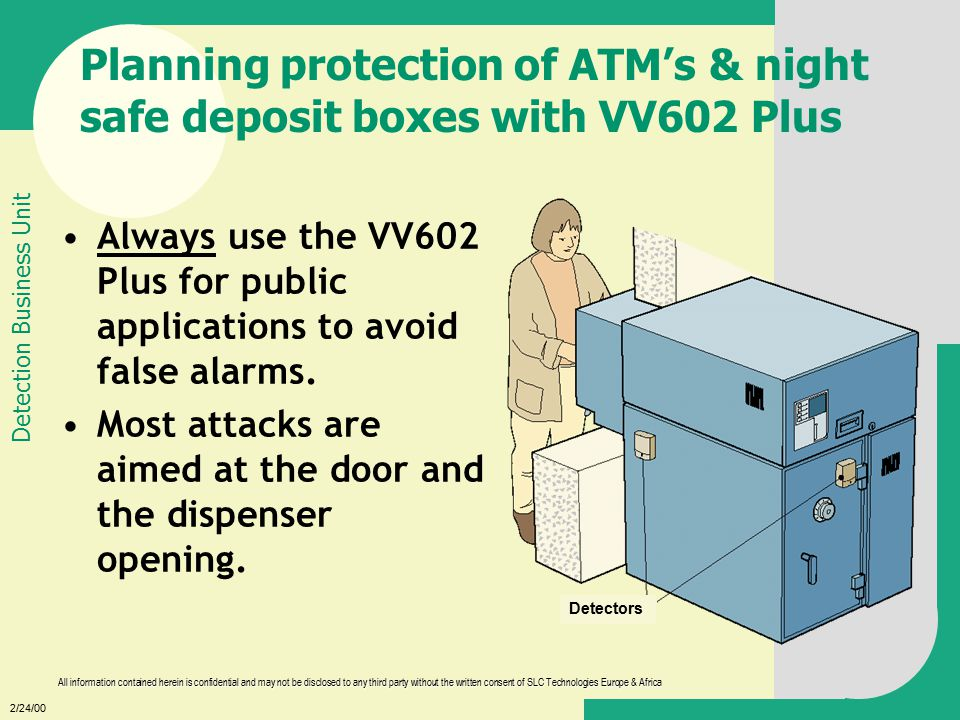 2/24/00 All information contained herein is confidential and may not be disclosed to any third party without the written consent of SLC Technologies Europe & Africa Detection Business Unit Planning protection of ATM's & night safe deposit boxes with VV602 Plus Always use the VV602 Plus for public applications to avoid false alarms.