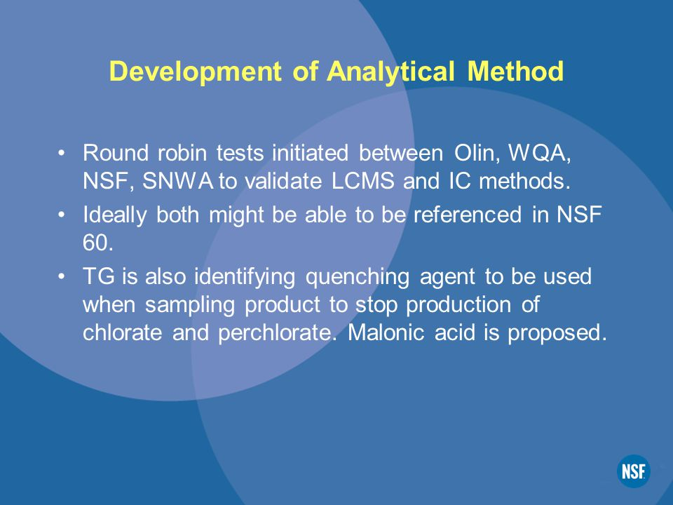 Development of Analytical Method Round robin tests initiated between Olin, WQA, NSF, SNWA to validate LCMS and IC methods.
