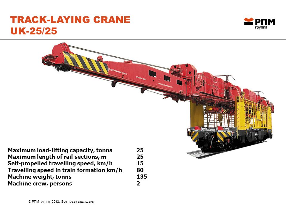 TRACK-LAYING CRANE UK-25/25 Maximum load-lifting capacity, tonns 25 Maximum length of rail sections, m 25 Self-propelled travelling speed, km/h 15 Travelling speed in train formation km/h 80 Machine weight, tonns 135 Machine crew, persons 2 © РПМ группа.