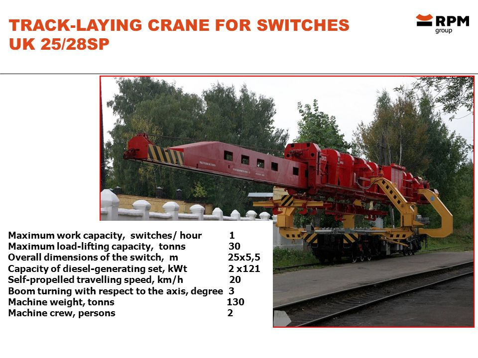 TRACK-LAYING CRANE FOR SWITCHES UK 25/28SP Maximum work capacity, switches/ hour 1 Maximum load-lifting capacity, tonns 30 Overall dimensions of the switch, m 25х5,5 Capacity of diesel-generating set, kWt 2 х121 Self-propelled travelling speed, km/h 20 Boom turning with respect to the axis, degree 3 Machine weight, tonns 130 Machine crew, persons 2