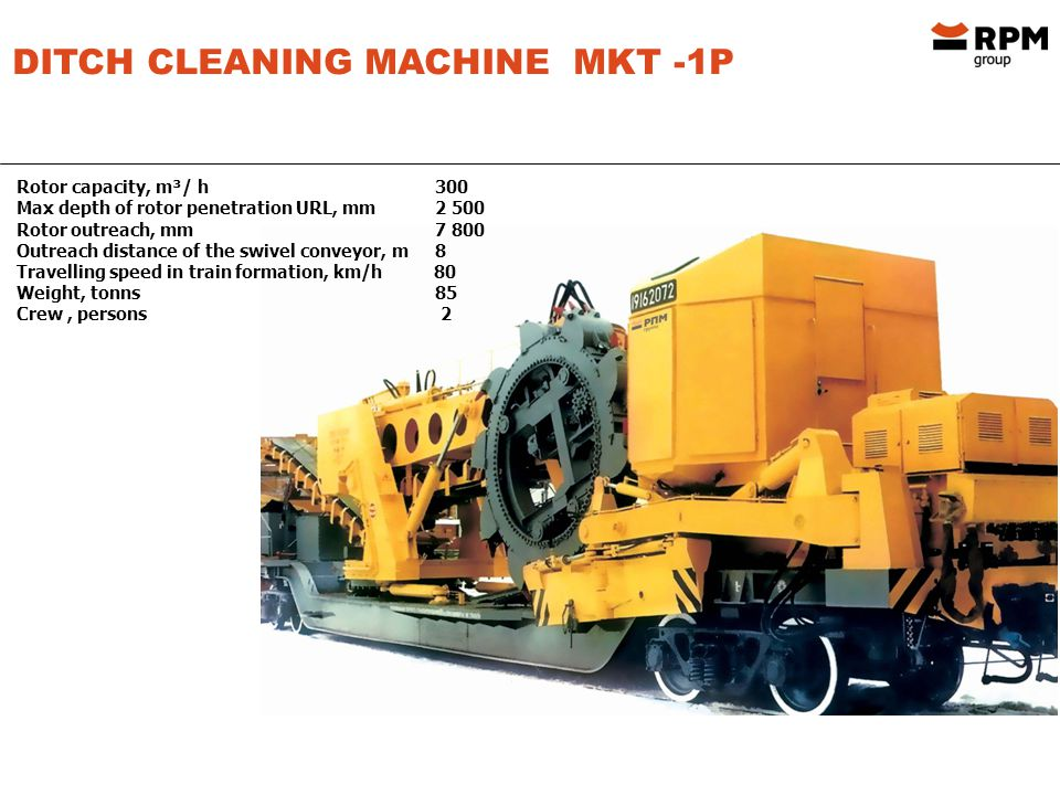 DITCH CLEANING MACHINE MKT -1P Rotor capacity, m³/ h 300 Max depth of rotor penetration URL, mm 2 500 Rotor outreach, mm 7 800 Outreach distance of the swivel conveyor, m 8 Travelling speed in train formation, km/h 80 Weight, tonns 85 Crew, persons 2