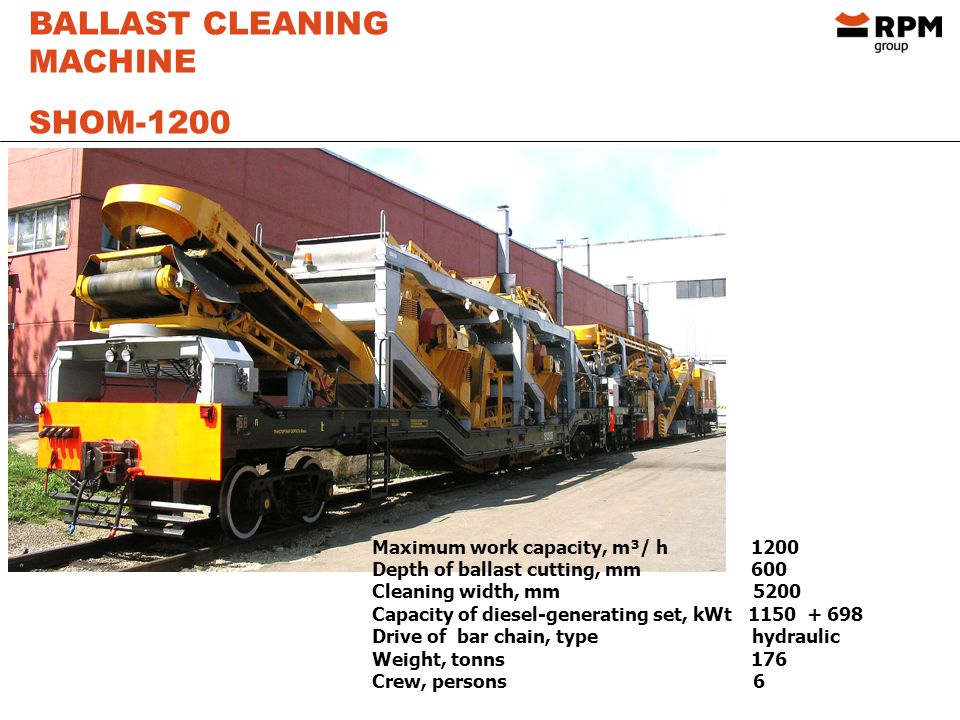 BALLAST CLEANING MACHINE SHOM-1200 Maximum work capacity, m³/ h 1200 Depth of ballast cutting, mm 600 Cleaning width, mm 5200 Capacity of diesel-generating set, kWt 1150 + 698 Drive of bar chain, type hydraulic Weight, tonns 176 Crew, persons 6