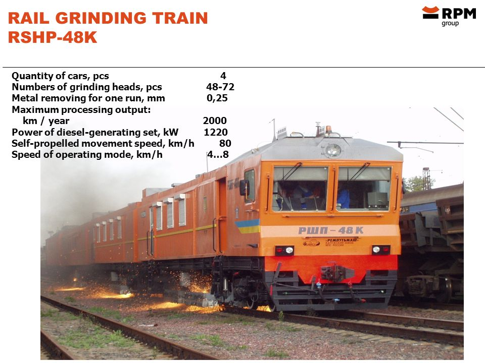 RAIL GRINDING TRAIN RSHP-48K Quantity of cars, pcs 4 Numbers of grinding heads, pcs 48-72 Metal removing for one run, mm 0,25 Maximum processing output: km / year 2000 Power of diesel-generating set, kW 1220 Self-propelled movement speed, km/h 80 Speed of operating mode, km/h 4…8