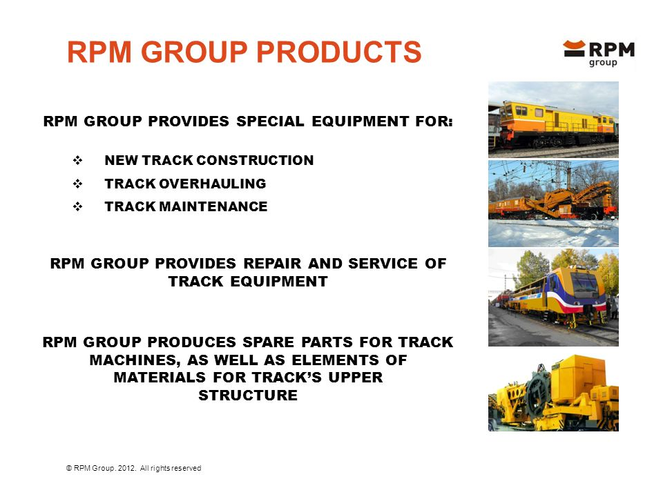  NEW TRACK CONSTRUCTION  TRACK OVERHAULING  TRACK MAINTENANCE RPM GROUP PRODUCTS RPM GROUP PROVIDES SPECIAL EQUIPMENT FOR: RPM GROUP PROVIDES REPAIR AND SERVICE OF TRACK EQUIPMENT RPM GROUP PRODUCES SPARE PARTS FOR TRACK MACHINES, AS WELL AS ELEMENTS OF MATERIALS FOR TRACK'S UPPER STRUCTURE © RPM Group.