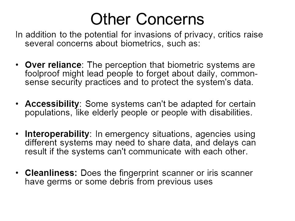 Other Concerns In addition to the potential for invasions of privacy, critics raise several concerns about biometrics, such as: Over reliance: The perception that biometric systems are foolproof might lead people to forget about daily, common- sense security practices and to protect the system s data.