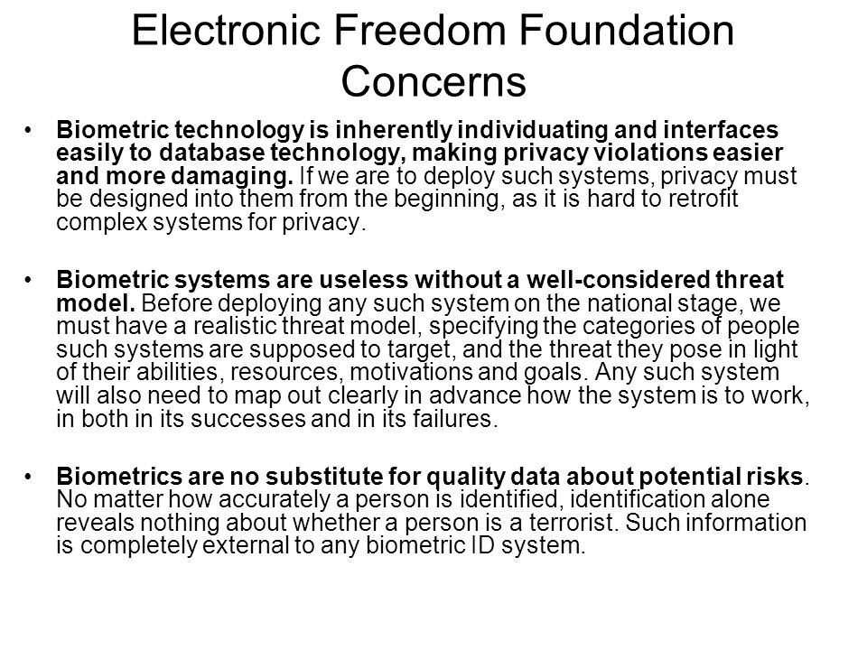 Electronic Freedom Foundation Concerns Biometric technology is inherently individuating and interfaces easily to database technology, making privacy violations easier and more damaging.