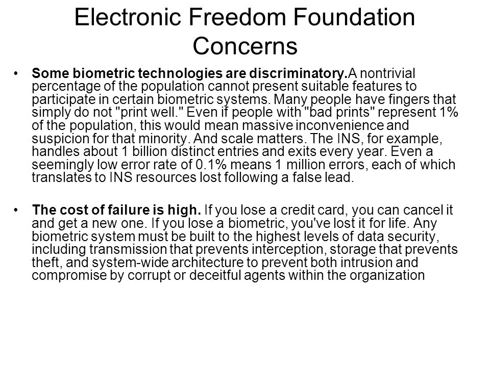 Electronic Freedom Foundation Concerns Some biometric technologies are discriminatory.A nontrivial percentage of the population cannot present suitable features to participate in certain biometric systems.