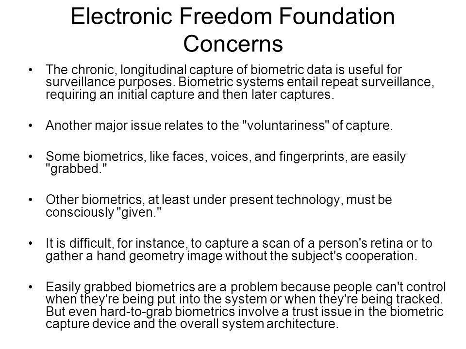 Electronic Freedom Foundation Concerns The chronic, longitudinal capture of biometric data is useful for surveillance purposes.
