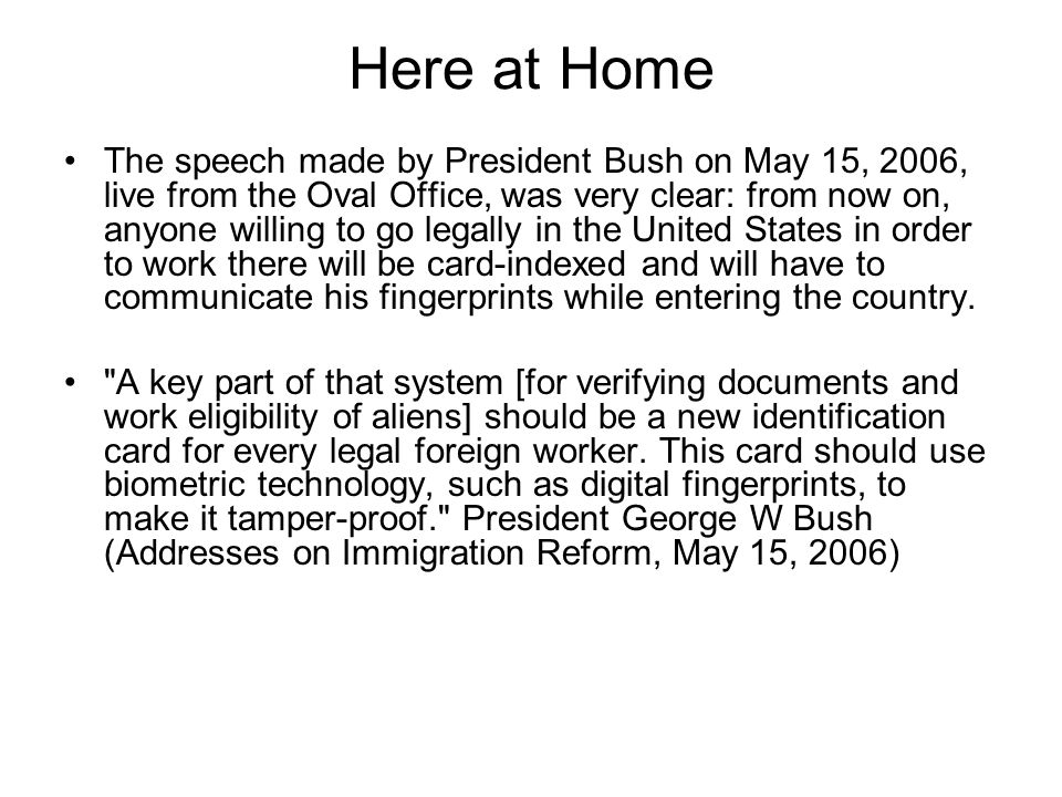 Here at Home The speech made by President Bush on May 15, 2006, live from the Oval Office, was very clear: from now on, anyone willing to go legally in the United States in order to work there will be card-indexed and will have to communicate his fingerprints while entering the country.