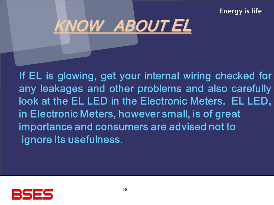 18 If EL is glowing, get your internal wiring checked for any leakages and other problems and also carefully look at the EL LED in the Electronic Meters.