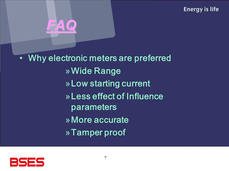 7 FAQ Why electronic meters are preferred »Wide Range »Low starting current »Less effect of Influence parameters »More accurate »Tamper proof