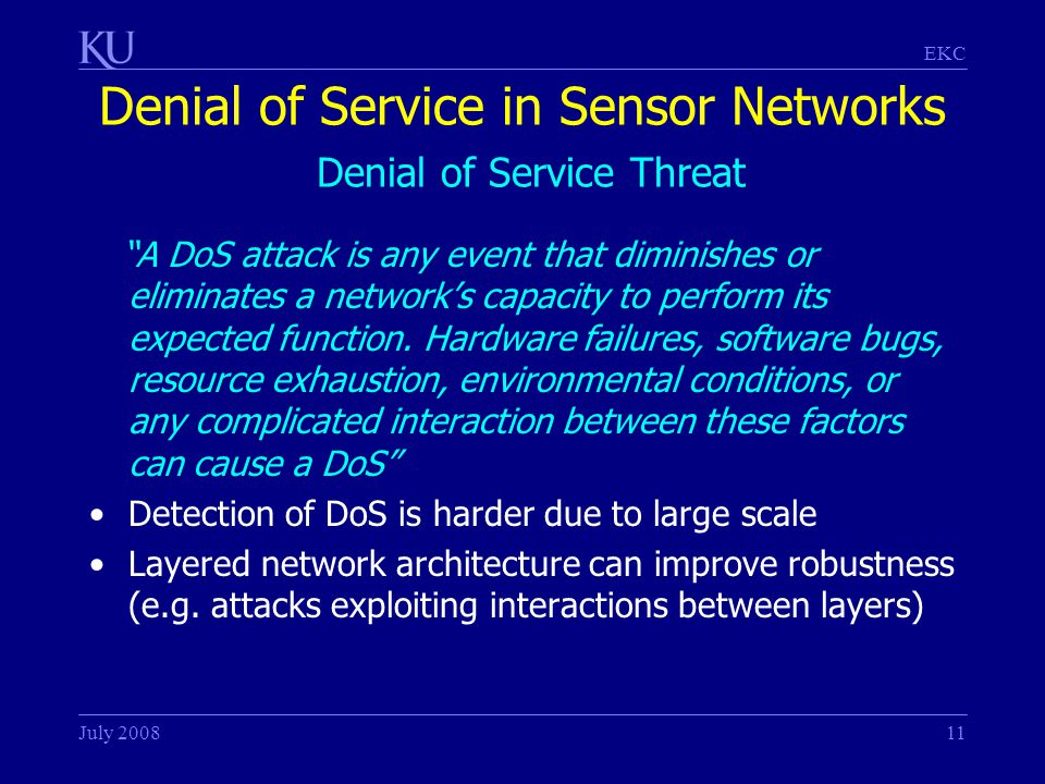 EKC July 200811 Denial of Service in Sensor Networks Denial of Service Threat A DoS attack is any event that diminishes or eliminates a network's capacity to perform its expected function.