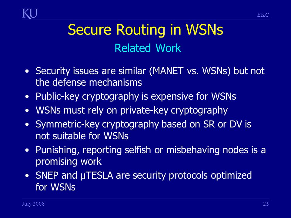 EKC July 200825 Secure Routing in WSNs Related Work Security issues are similar (MANET vs.
