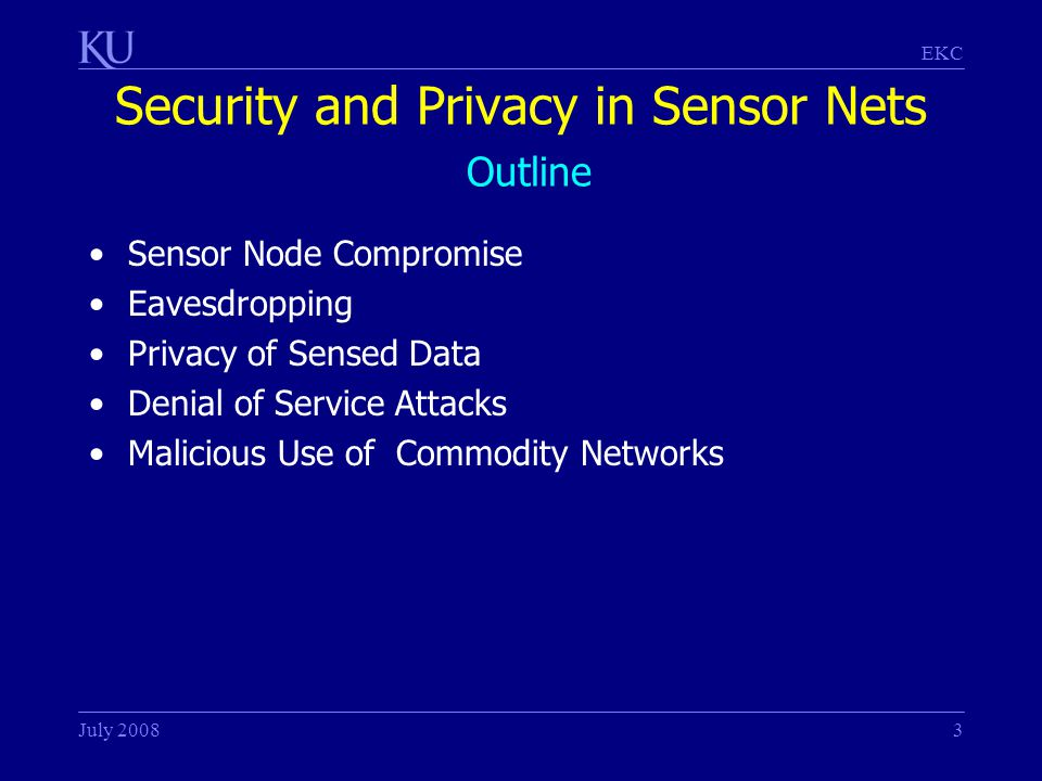 EKC July 20083 Security and Privacy in Sensor Nets Outline Sensor Node Compromise Eavesdropping Privacy of Sensed Data Denial of Service Attacks Malicious Use of Commodity Networks