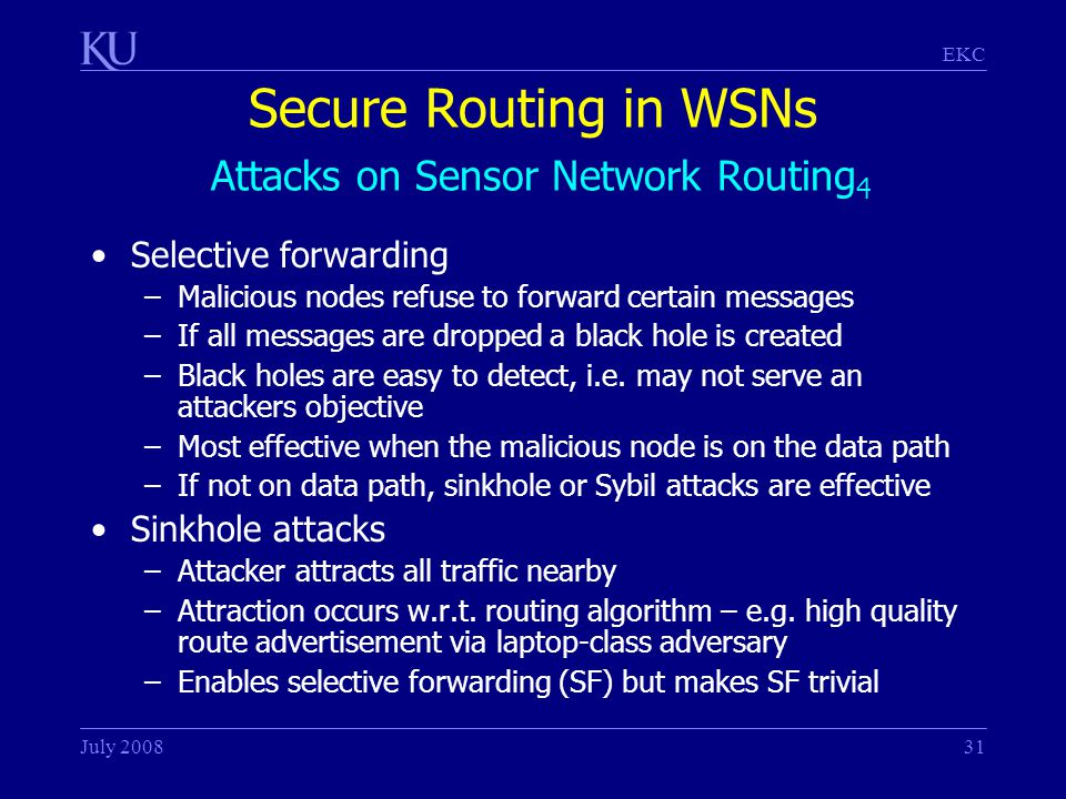 EKC July 200831 Secure Routing in WSNs Attacks on Sensor Network Routing 4 Selective forwarding –Malicious nodes refuse to forward certain messages –If all messages are dropped a black hole is created –Black holes are easy to detect, i.e.