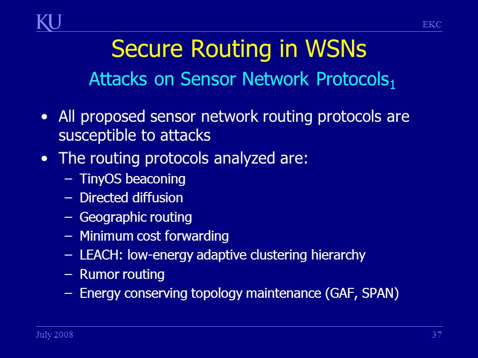 EKC July 200837 Secure Routing in WSNs Attacks on Sensor Network Protocols 1 All proposed sensor network routing protocols are susceptible to attacks The routing protocols analyzed are: –TinyOS beaconing –Directed diffusion –Geographic routing –Minimum cost forwarding –LEACH: low-energy adaptive clustering hierarchy –Rumor routing –Energy conserving topology maintenance (GAF, SPAN)