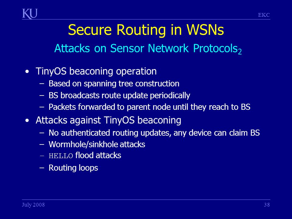 EKC July 200838 Secure Routing in WSNs Attacks on Sensor Network Protocols 2 TinyOS beaconing operation –Based on spanning tree construction –BS broadcasts route update periodically –Packets forwarded to parent node until they reach to BS Attacks against TinyOS beaconing –No authenticated routing updates, any device can claim BS –Wormhole/sinkhole attacks –HELLO flood attacks –Routing loops