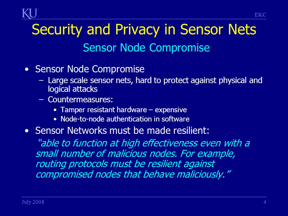 EKC July 20084 Security and Privacy in Sensor Nets Sensor Node Compromise Sensor Node Compromise –Large scale sensor nets, hard to protect against physical and logical attacks –Countermeasures: Tamper resistant hardware – expensive Node-to-node authentication in software Sensor Networks must be made resilient: able to function at high effectiveness even with a small number of malicious nodes.