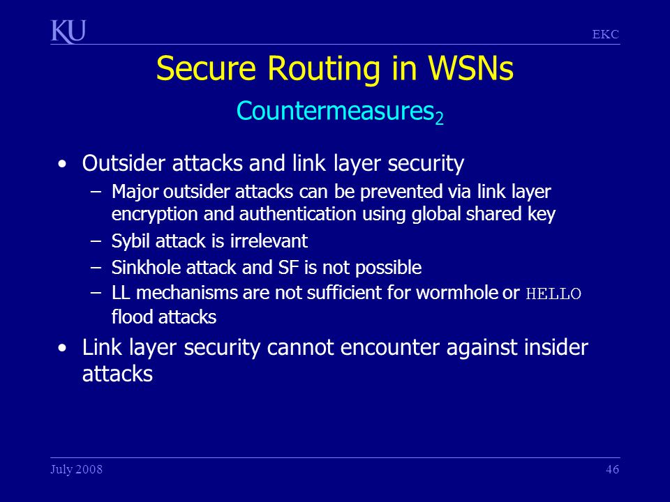 EKC July 200846 Secure Routing in WSNs Countermeasures 2 Outsider attacks and link layer security –Major outsider attacks can be prevented via link layer encryption and authentication using global shared key –Sybil attack is irrelevant –Sinkhole attack and SF is not possible –LL mechanisms are not sufficient for wormhole or HELLO flood attacks Link layer security cannot encounter against insider attacks