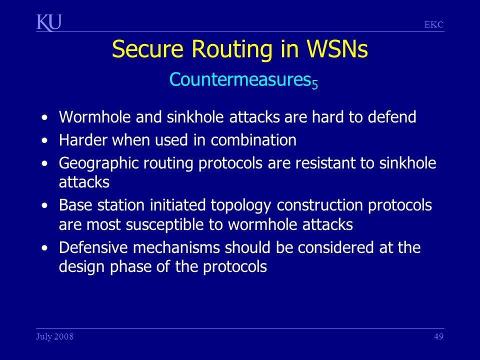 EKC July 200849 Secure Routing in WSNs Countermeasures 5 Wormhole and sinkhole attacks are hard to defend Harder when used in combination Geographic routing protocols are resistant to sinkhole attacks Base station initiated topology construction protocols are most susceptible to wormhole attacks Defensive mechanisms should be considered at the design phase of the protocols