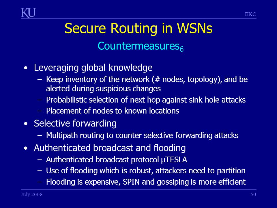 EKC July 200850 Secure Routing in WSNs Countermeasures 6 Leveraging global knowledge –Keep inventory of the network (# nodes, topology), and be alerted during suspicious changes –Probabilistic selection of next hop against sink hole attacks –Placement of nodes to known locations Selective forwarding –Multipath routing to counter selective forwarding attacks Authenticated broadcast and flooding –Authenticated broadcast protocol µTESLA –Use of flooding which is robust, attackers need to partition –Flooding is expensive, SPIN and gossiping is more efficient