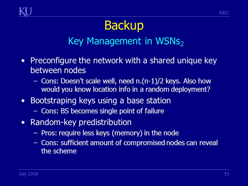 EKC July 200853 Backup Key Management in WSNs 2 Preconfigure the network with a shared unique key between nodes –Cons: Doesn't scale well, need n.(n-1)/2 keys.