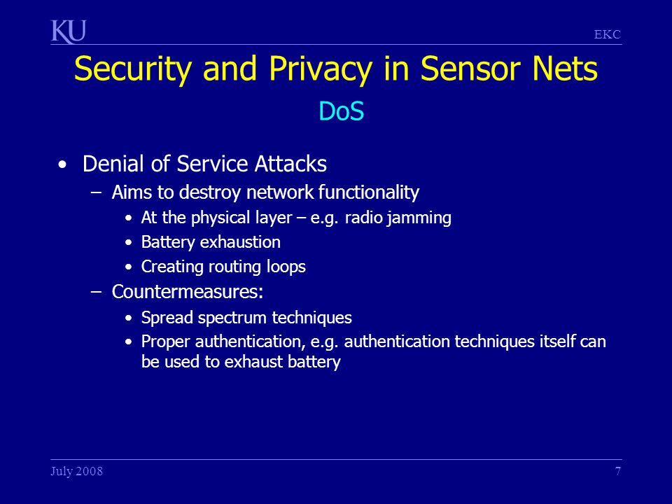 EKC July 20087 Security and Privacy in Sensor Nets DoS Denial of Service Attacks –Aims to destroy network functionality At the physical layer – e.g.