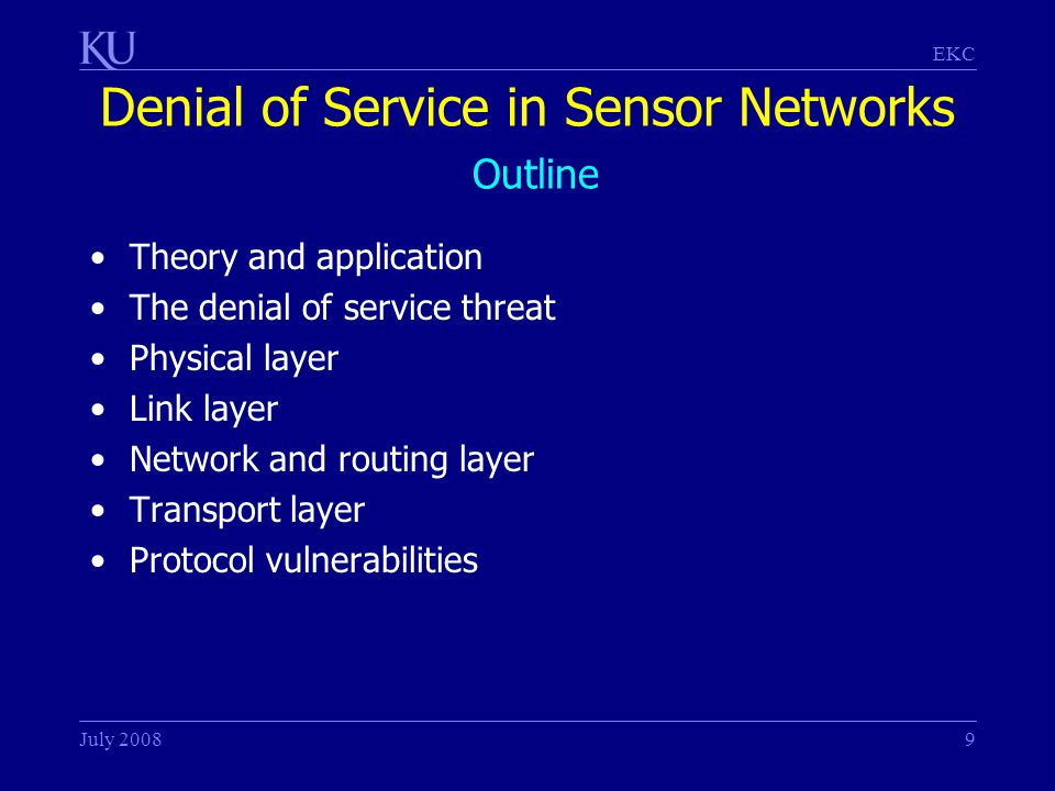 EKC July 20089 Denial of Service in Sensor Networks Outline Theory and application The denial of service threat Physical layer Link layer Network and routing layer Transport layer Protocol vulnerabilities