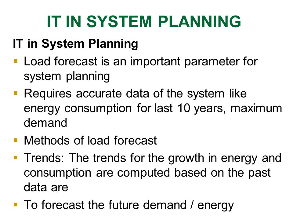  Econometric Approach: Focuses on identification of correlation between demand and variables such as growth in GDP, population and households in the forecast End-use Approach: Focuses on uses of electricity, takes into account specific consumption of major appliances, degree of saturation of each appliance per customer, number of customer Using the load forecast developed using appropriate models, appropriate system planning package is to be selected for running the load flows IT IN SYSTEM PLANNING