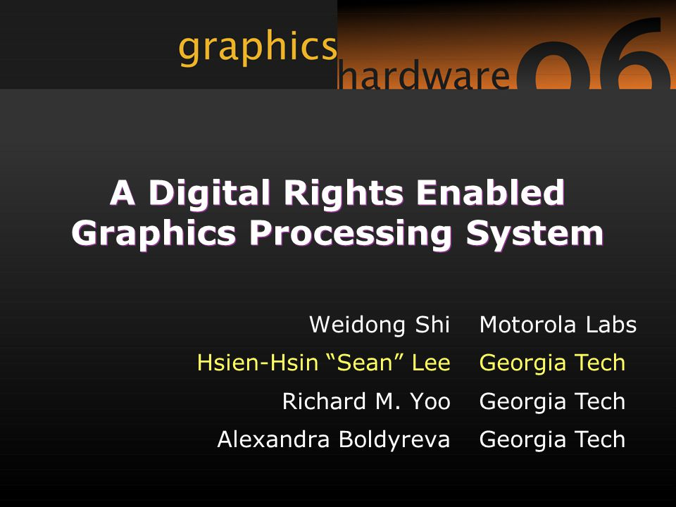 A Digital Rights Enabled Graphics Processing System Weidong Shi Hsien-Hsin Sean Lee Richard M.