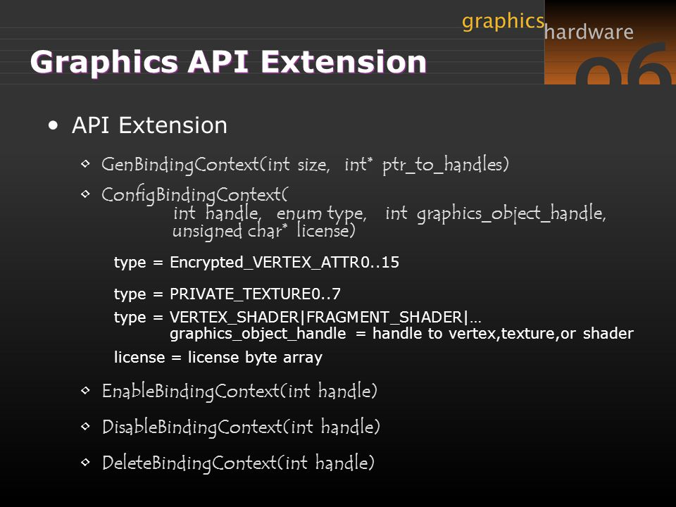 Graphics API Extension API Extension GenBindingContext(int size, int* ptr_to_handles) ConfigBindingContext( int handle, enum type, int graphics_object_handle, unsigned char* license) type = Encrypted_VERTEX_ATTR0..15 type = PRIVATE_TEXTURE0..7 type = VERTEX_SHADER|FRAGMENT_SHADER|… graphics_object_handle = handle to vertex,texture,or shader license = license byte array EnableBindingContext(int handle) DisableBindingContext(int handle) DeleteBindingContext(int handle)