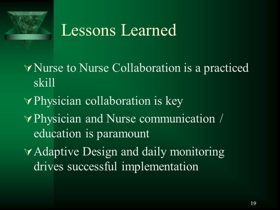 Lessons Learned  Nurse to Nurse Collaboration is a practiced skill  Physician collaboration is key  Physician and Nurse communication / education is paramount  Adaptive Design and daily monitoring drives successful implementation 19