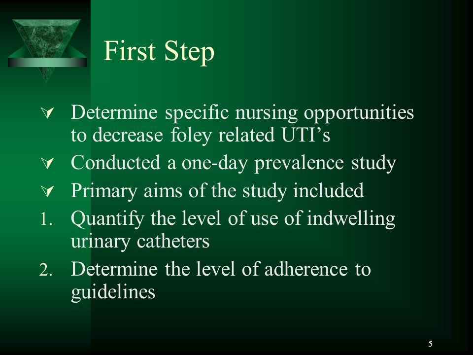 First Step  Determine specific nursing opportunities to decrease foley related UTI's  Conducted a one-day prevalence study  Primary aims of the study included 1.