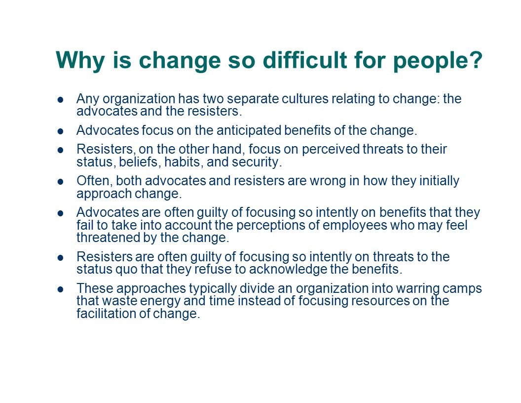Change can be difficult Resisting change is natural human behavior. In any organization there will be advocates of change and resisters. Sometimes adv
