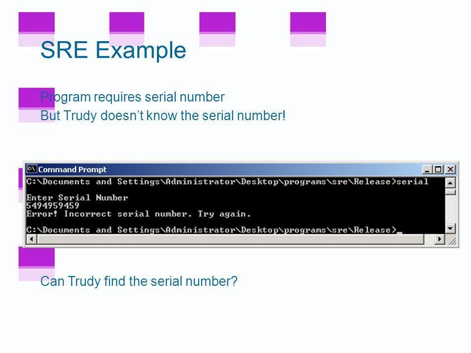 SRE Example Consider simple example This example only requires disassembler (IDA Pro) and hex editor –Trudy disassembles to understand code –Trudy als