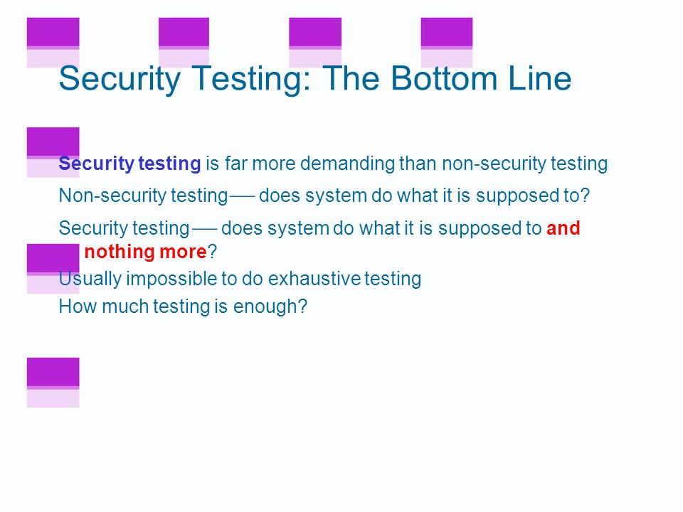 Testing Case History In one system with 184,000 lines of code Flaws found –17.3% inspecting system design –19.1% inspecting component design –15.1% code inspection –29.4% integration testing –16.6% system and regression testing Conclusion: must do many kinds of testing –Overlapping testing is necessary –Provides a form of defense in depth