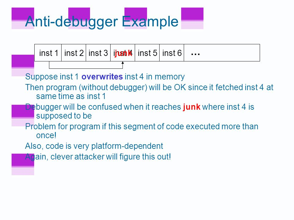 Anti-debugger Example Suppose when program gets inst 1, it pre-fetches inst 2, inst 3 and inst 4 –This is done to increase efficiency Suppose when debugger executes inst 1, it does not pre-fetch instructions Can we use this difference to confuse the debugger.