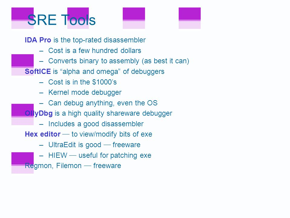 SRE Tools IDA Pro is the top-rated disassembler –Cost is a few hundred dollars –Converts binary to assembly (as best it can) SoftICE is alpha and omega of debuggers –Cost is in the $1000's –Kernel mode debugger –Can debug anything, even the OS OllyDbg is a high quality shareware debugger –Includes a good disassembler Hex editor  to view/modify bits of exe –UltraEdit is good  freeware –HIEW  useful for patching exe Regmon, Filemon  freeware