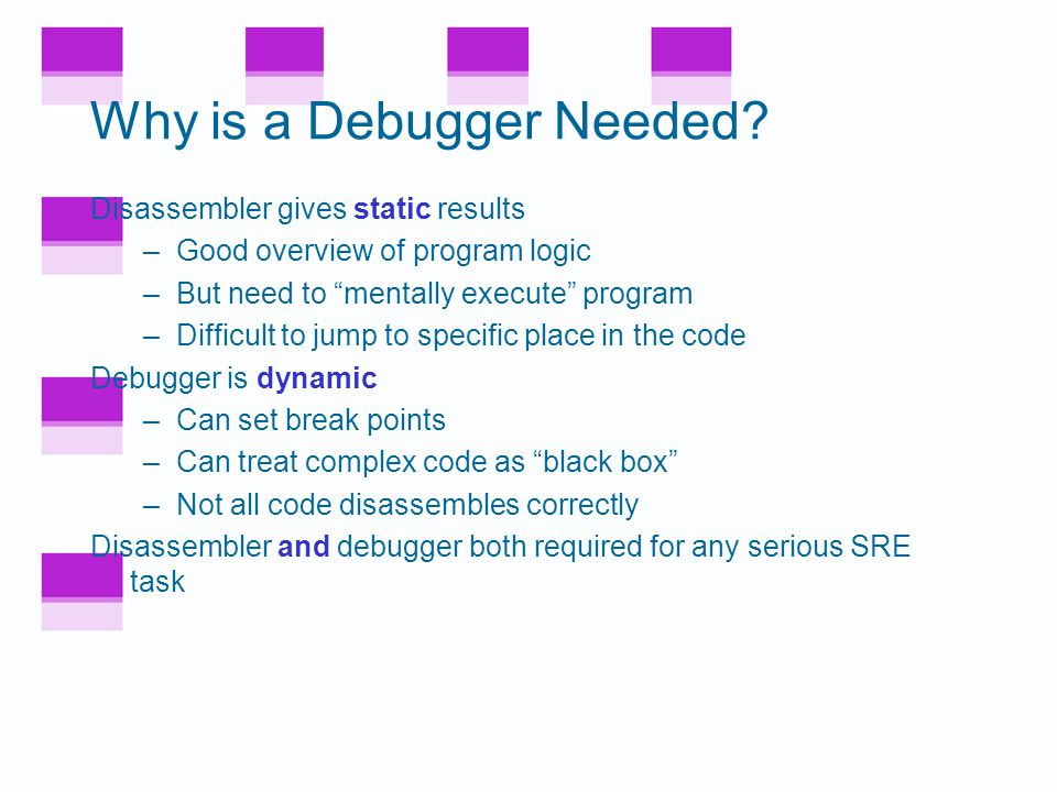 SRE Tools IDA Pro is the top-rated disassembler –Cost is a few hundred dollars –Converts binary to assembly (as best it can) SoftICE is alpha and omega of debuggers –Cost is in the $1000's –Kernel mode debugger –Can debug anything, even the OS OllyDbg is a high quality shareware debugger –Includes a good disassembler Hex editor  to view/modify bits of exe –UltraEdit is good  freeware –HIEW  useful for patching exe Regmon, Filemon  freeware