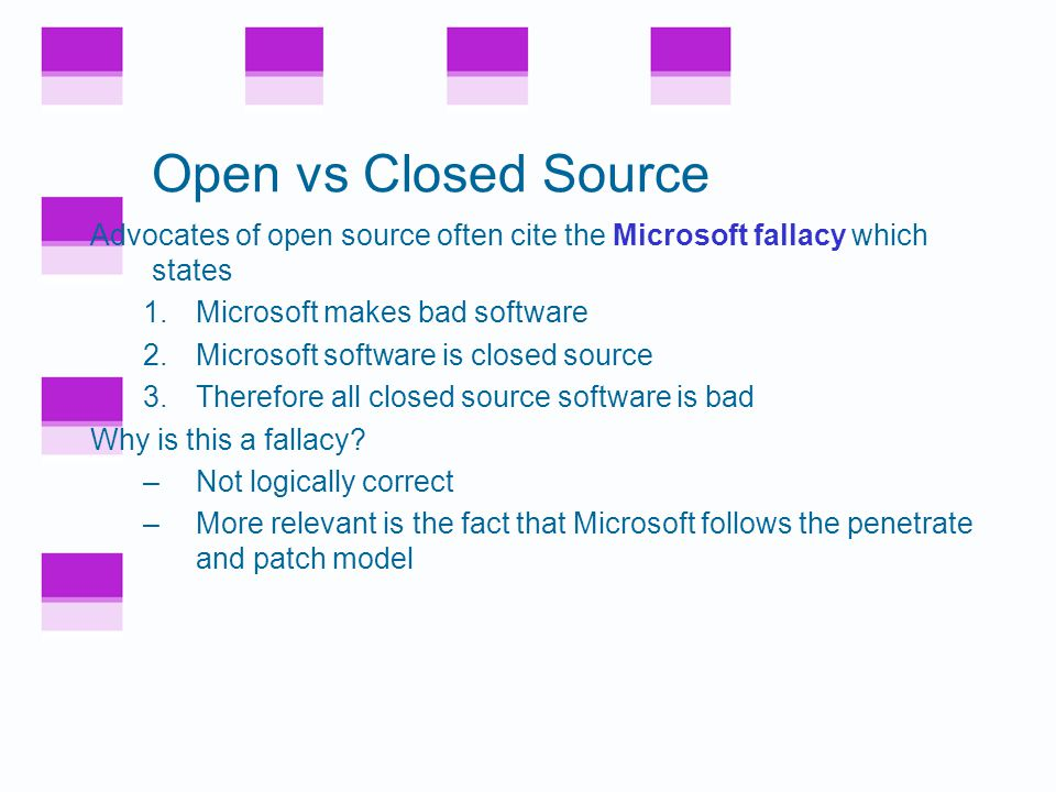 Closed Source Security Claimed advantage of closed source –Security flaws not as visible to attacker –This is a form of security by obscurity Is this valid.