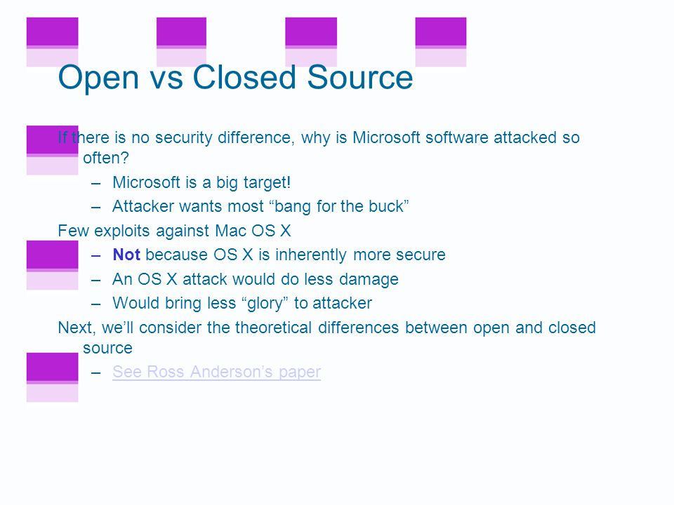 Open vs Closed Source No obvious security advantage to either open or closed source More significant than open vs closed source is software development practices Both open and closed source follow the penetrate and patch model