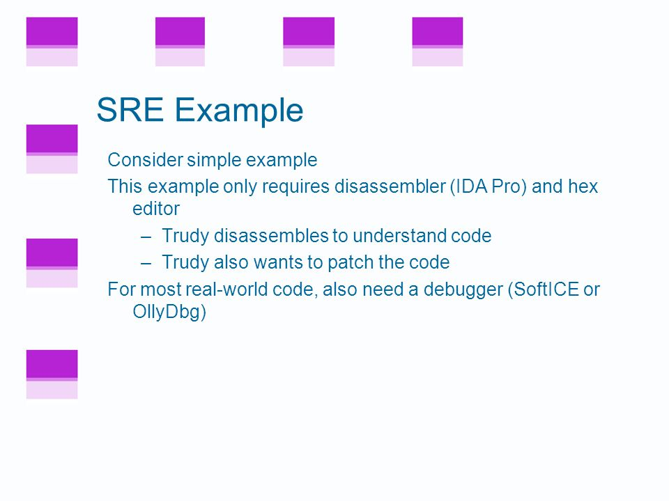 SRE Example Consider simple example This example only requires disassembler (IDA Pro) and hex editor –Trudy disassembles to understand code –Trudy also wants to patch the code For most real-world code, also need a debugger (SoftICE or OllyDbg)