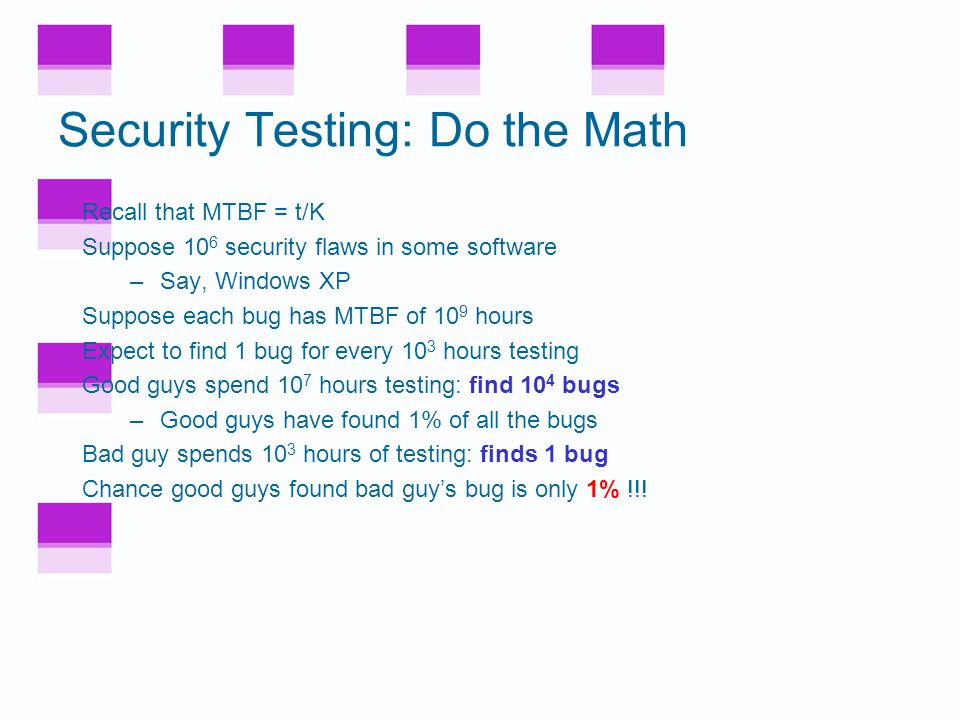 Security and Testing The fundamental problem –Good guys must find (almost) all flaws –Bad guy only needs 1 (exploitable) flaw Software reliability far more difficult in security than elsewhere How much more difficult.