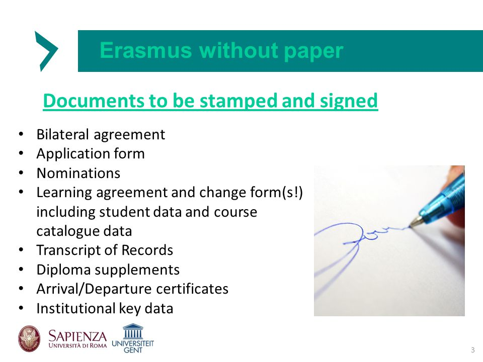 Erasmus without paper Documents to be stamped and signed Bilateral agreement Application form Nominations Learning agreement and change form(s!) including student data and course catalogue data Transcript of Records Diploma supplements Arrival/Departure certificates Institutional key data 3